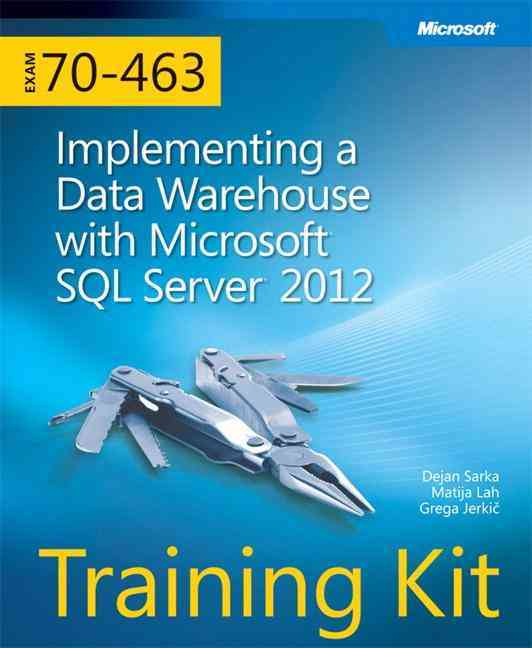 Training Kit (Exam 70-463): Implementing a Data Warehouse With Microsoft SQL Server 2012 By Sarka, Dejan/ Randall, Chris/ Jerkic, Grega
